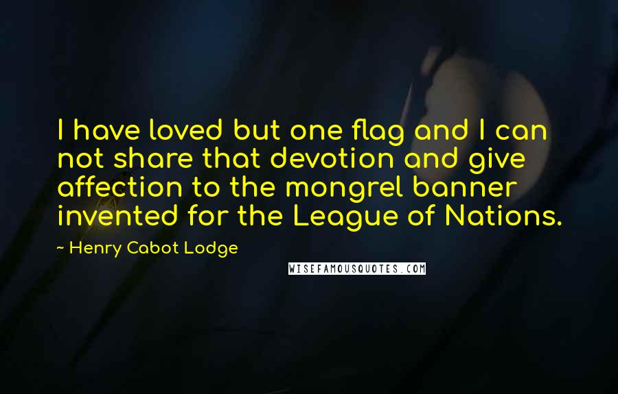Henry Cabot Lodge quotes: I have loved but one flag and I can not share that devotion and give affection to the mongrel banner invented for the League of Nations.