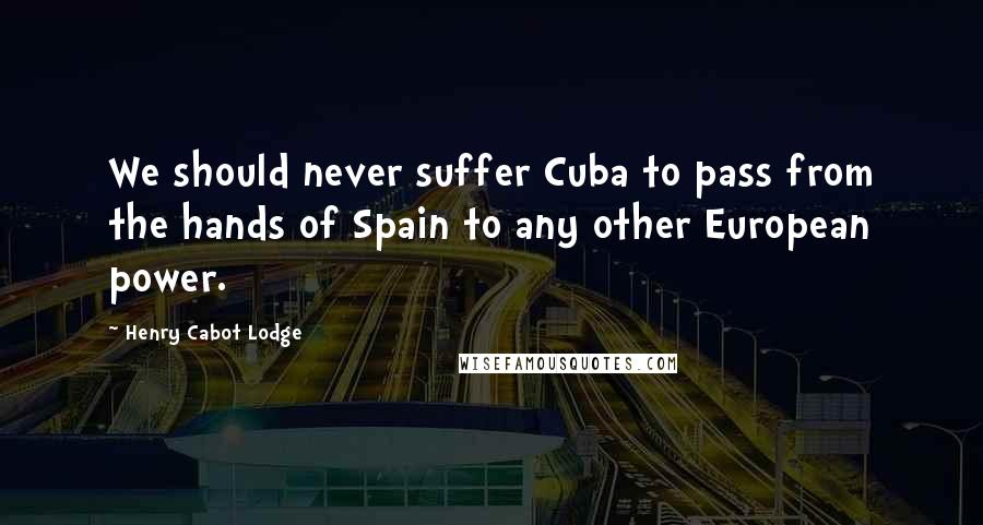 Henry Cabot Lodge quotes: We should never suffer Cuba to pass from the hands of Spain to any other European power.