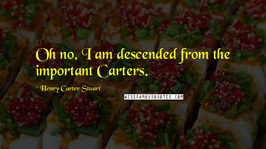 Henry Carter Stuart quotes: Oh no, I am descended from the important Carters.