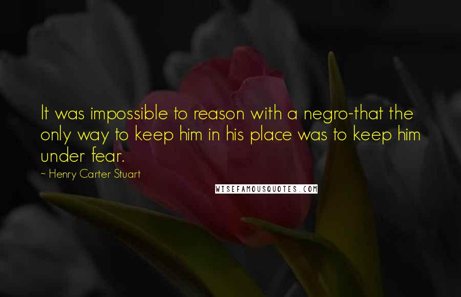 Henry Carter Stuart quotes: It was impossible to reason with a negro-that the only way to keep him in his place was to keep him under fear.