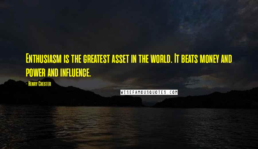 Henry Chester quotes: Enthusiasm is the greatest asset in the world. It beats money and power and influence.