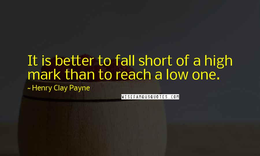 Henry Clay Payne quotes: It is better to fall short of a high mark than to reach a low one.