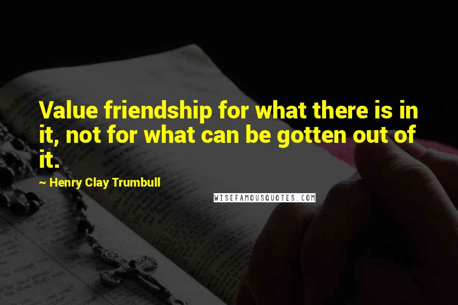 Henry Clay Trumbull quotes: Value friendship for what there is in it, not for what can be gotten out of it.