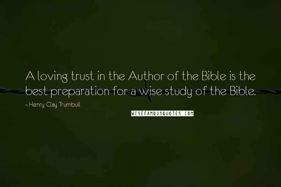 Henry Clay Trumbull quotes: A loving trust in the Author of the Bible is the best preparation for a wise study of the Bible.