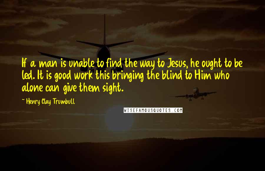 Henry Clay Trumbull quotes: If a man is unable to find the way to Jesus, he ought to be led. It is good work this bringing the blind to Him who alone can give