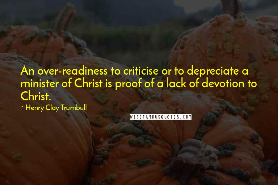 Henry Clay Trumbull quotes: An over-readiness to criticise or to depreciate a minister of Christ is proof of a lack of devotion to Christ.