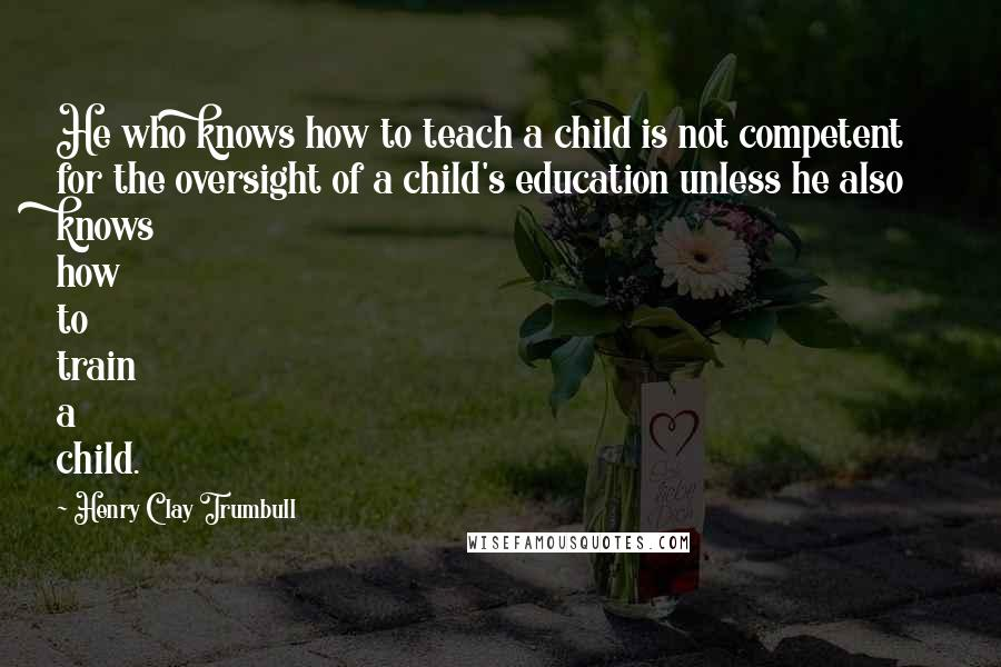 Henry Clay Trumbull quotes: He who knows how to teach a child is not competent for the oversight of a child's education unless he also knows how to train a child.