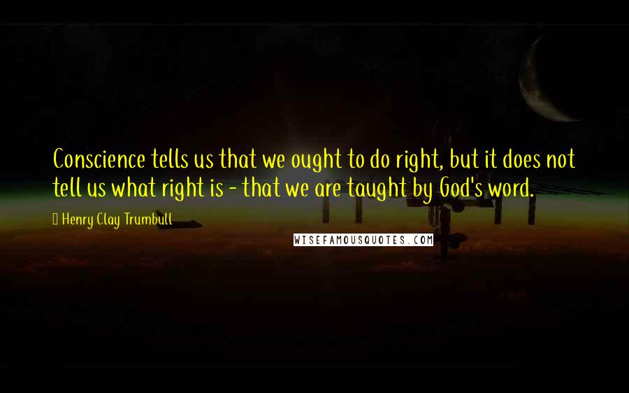 Henry Clay Trumbull quotes: Conscience tells us that we ought to do right, but it does not tell us what right is - that we are taught by God's word.