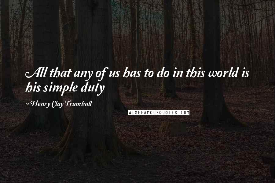 Henry Clay Trumbull quotes: All that any of us has to do in this world is his simple duty