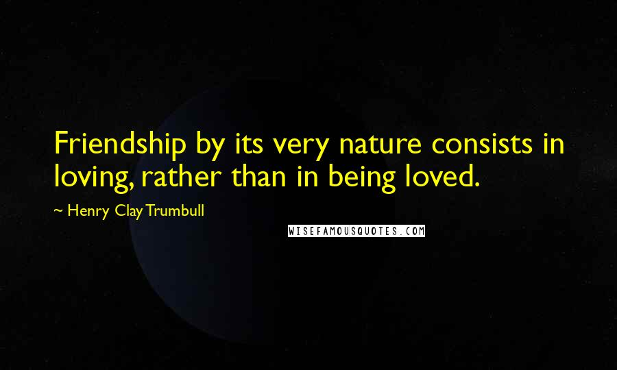 Henry Clay Trumbull quotes: Friendship by its very nature consists in loving, rather than in being loved.