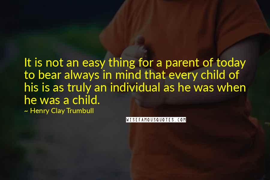 Henry Clay Trumbull quotes: It is not an easy thing for a parent of today to bear always in mind that every child of his is as truly an individual as he was when