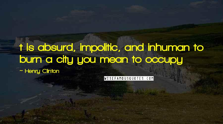 Henry Clinton quotes: t is absurd, impolitic, and inhuman to burn a city you mean to occupy