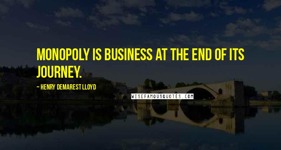 Henry Demarest Lloyd quotes: Monopoly is business at the end of its journey.