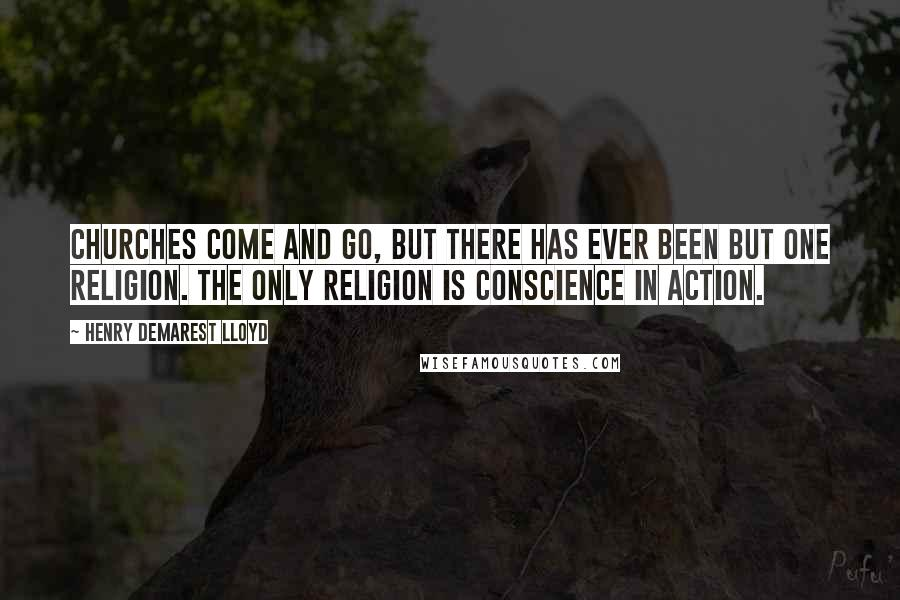 Henry Demarest Lloyd quotes: Churches come and go, but there has ever been but one religion. The only religion is conscience in action.