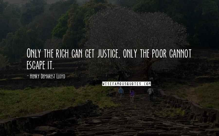 Henry Demarest Lloyd quotes: Only the rich can get justice, only the poor cannot escape it.