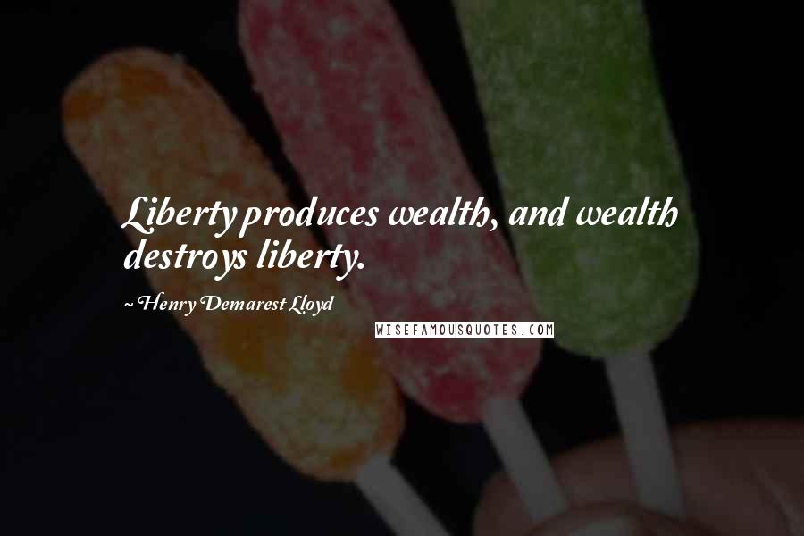 Henry Demarest Lloyd quotes: Liberty produces wealth, and wealth destroys liberty.