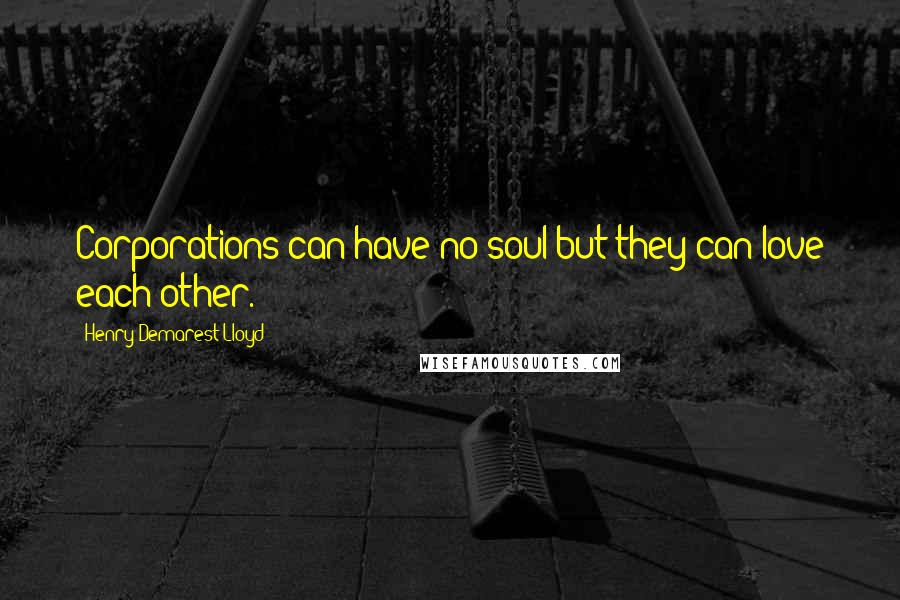 Henry Demarest Lloyd quotes: Corporations can have no soul but they can love each other.