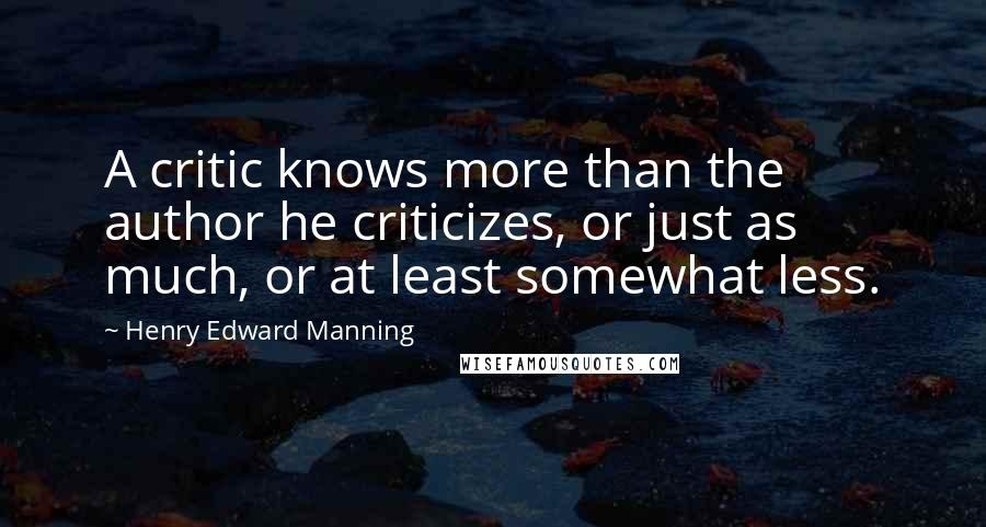Henry Edward Manning quotes: A critic knows more than the author he criticizes, or just as much, or at least somewhat less.