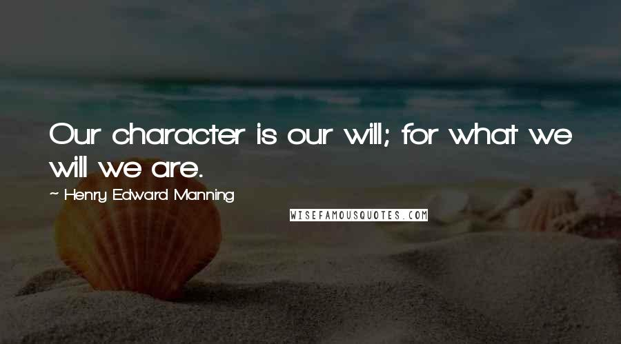 Henry Edward Manning quotes: Our character is our will; for what we will we are.