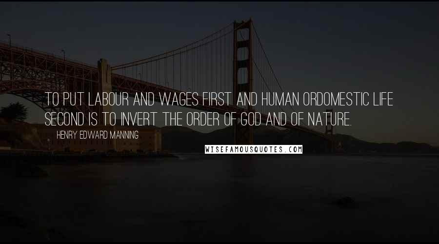 Henry Edward Manning quotes: To put labour and wages first and human ordomestic life second is to invert the order of God and of nature.