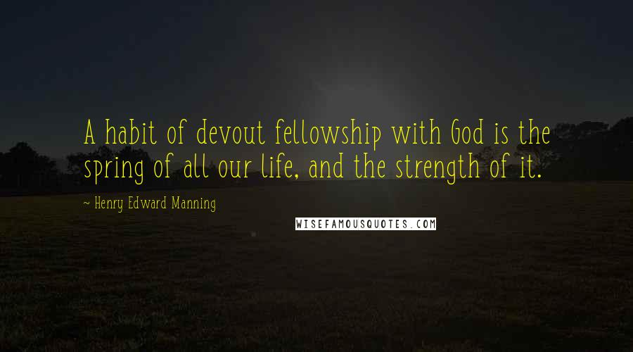 Henry Edward Manning quotes: A habit of devout fellowship with God is the spring of all our life, and the strength of it.