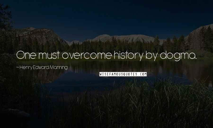 Henry Edward Manning quotes: One must overcome history by dogma.