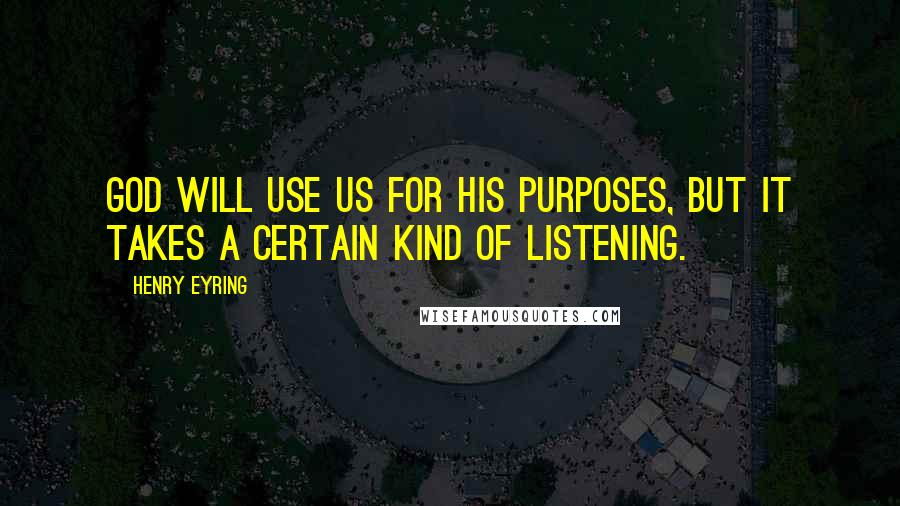 Henry Eyring quotes: God will use us for his purposes, but it takes a certain kind of listening.
