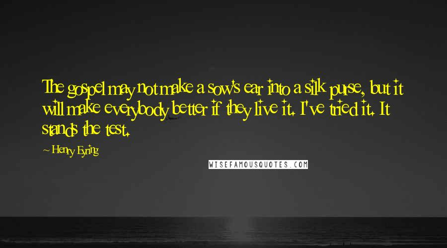 Henry Eyring quotes: The gospel may not make a sow's ear into a silk purse, but it will make everybody better if they live it. I've tried it. It stands the test.