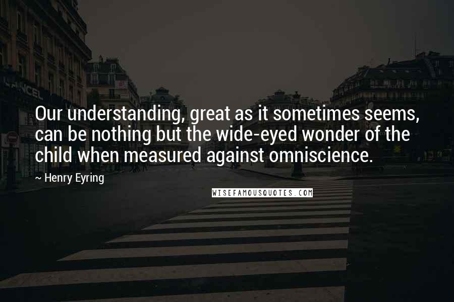 Henry Eyring quotes: Our understanding, great as it sometimes seems, can be nothing but the wide-eyed wonder of the child when measured against omniscience.