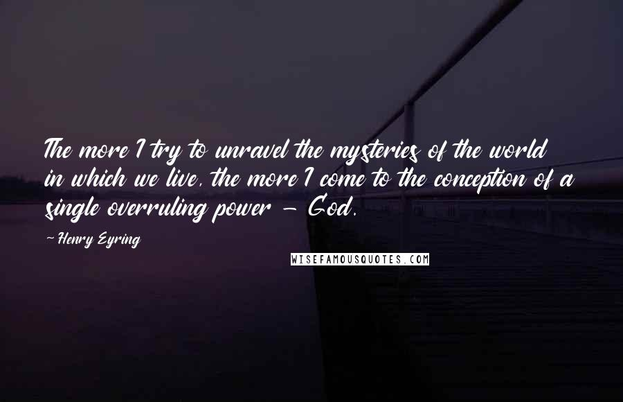 Henry Eyring quotes: The more I try to unravel the mysteries of the world in which we live, the more I come to the conception of a single overruling power - God.