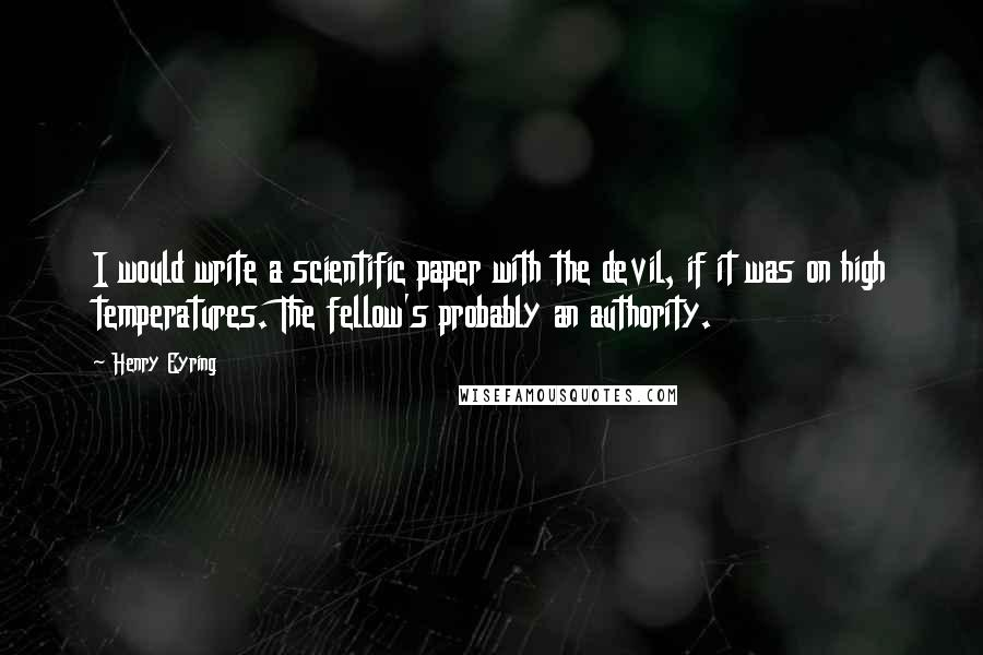 Henry Eyring quotes: I would write a scientific paper with the devil, if it was on high temperatures. The fellow's probably an authority.
