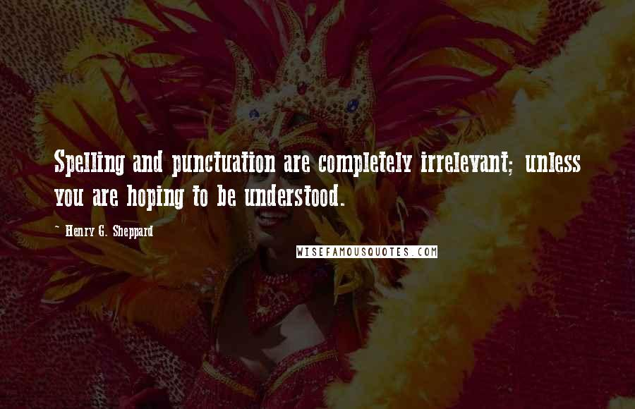 Henry G. Sheppard quotes: Spelling and punctuation are completely irrelevant; unless you are hoping to be understood.
