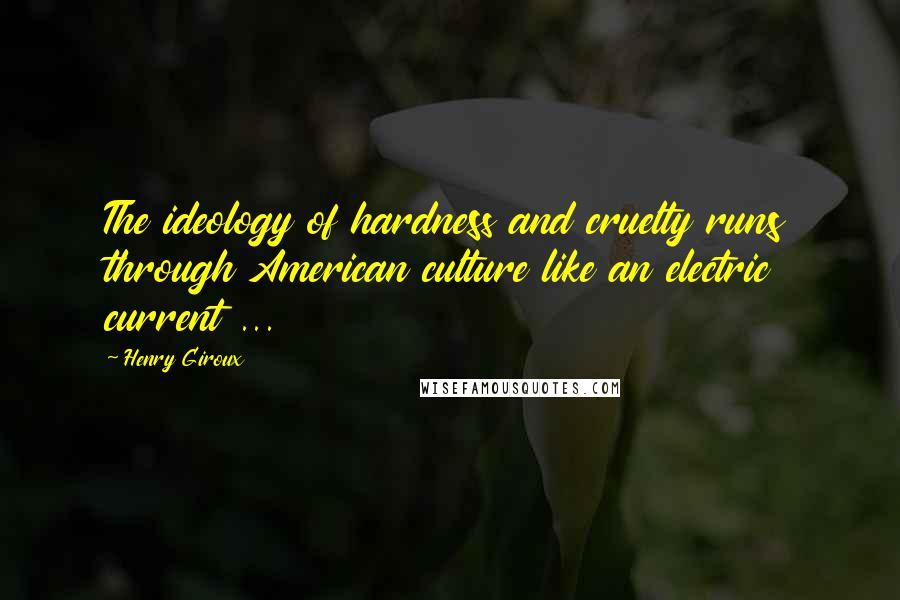 Henry Giroux quotes: The ideology of hardness and cruelty runs through American culture like an electric current ...