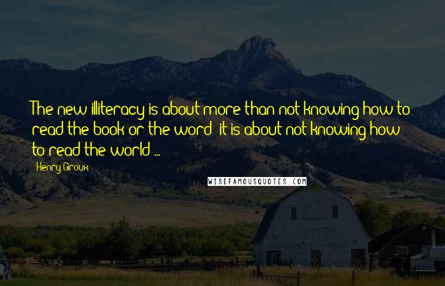 Henry Giroux quotes: The new illiteracy is about more than not knowing how to read the book or the word; it is about not knowing how to read the world ...