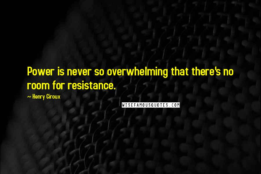 Henry Giroux quotes: Power is never so overwhelming that there's no room for resistance.