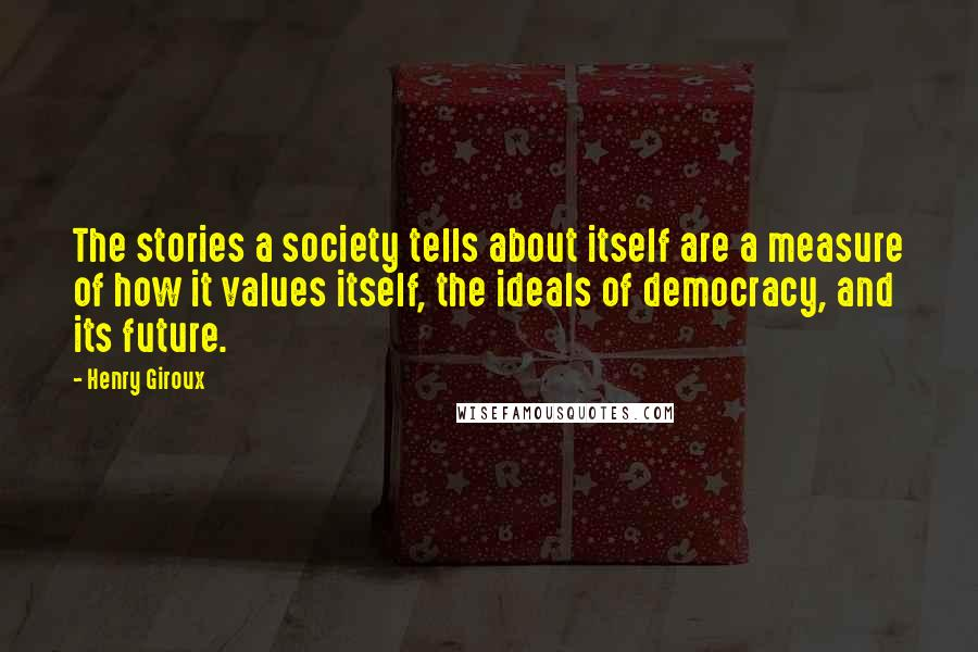 Henry Giroux quotes: The stories a society tells about itself are a measure of how it values itself, the ideals of democracy, and its future.