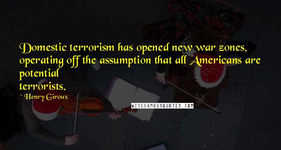 Henry Giroux quotes: Domestic terrorism has opened new war zones, operating off the assumption that all Americans are potential terrorists.
