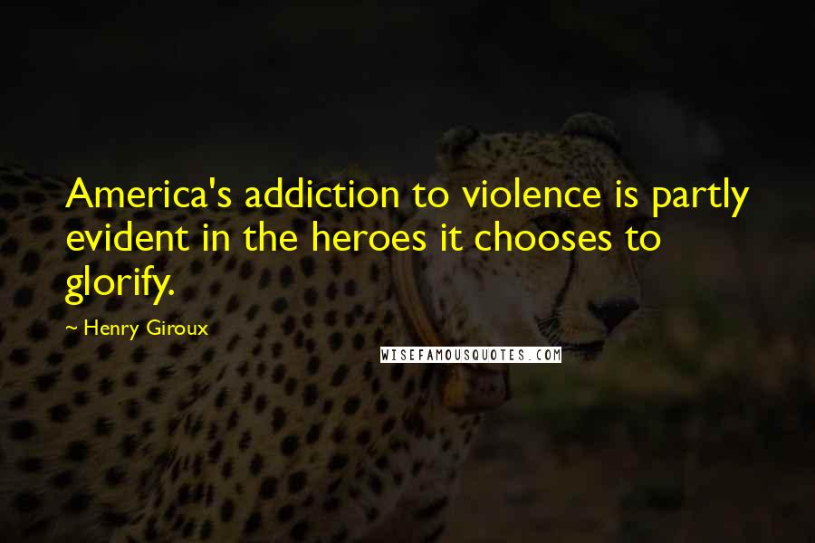 Henry Giroux quotes: America's addiction to violence is partly evident in the heroes it chooses to glorify.