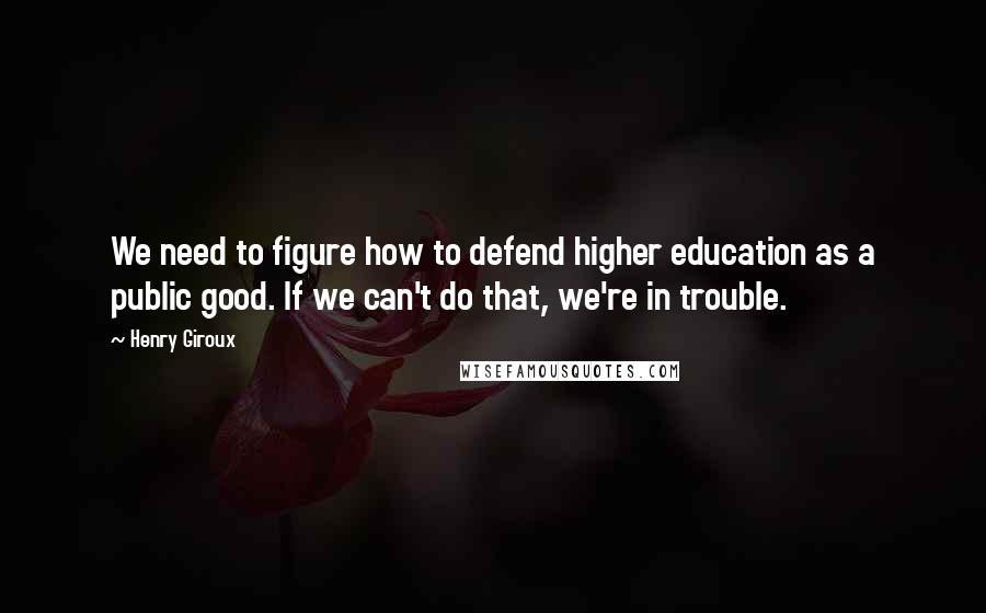 Henry Giroux quotes: We need to figure how to defend higher education as a public good. If we can't do that, we're in trouble.