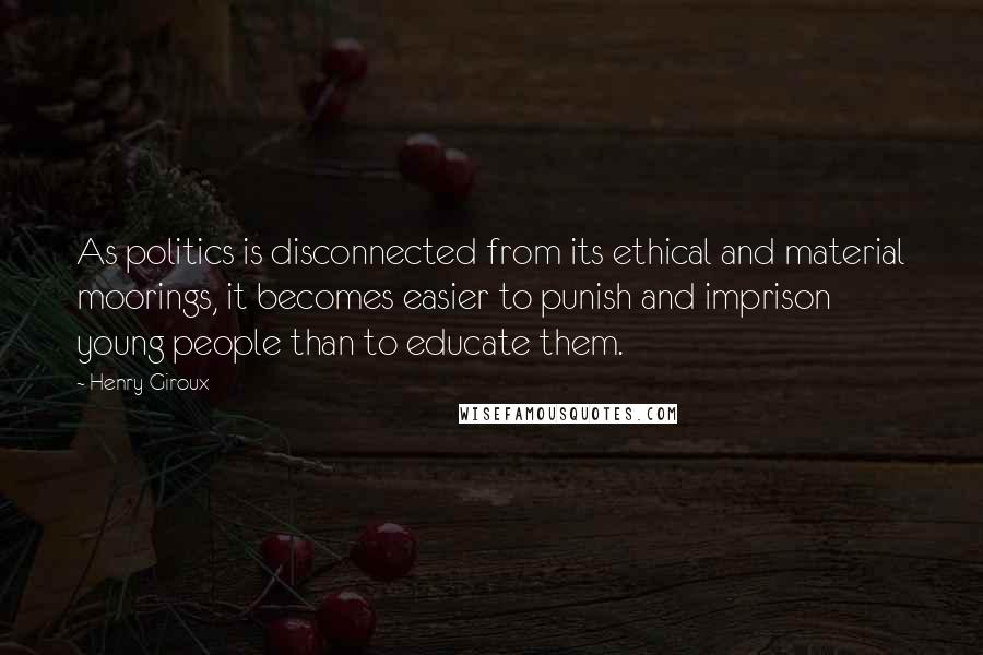 Henry Giroux quotes: As politics is disconnected from its ethical and material moorings, it becomes easier to punish and imprison young people than to educate them.