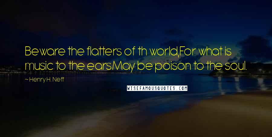 Henry H. Neff quotes: Beware the flatters of th world,For what is music to the earsMay be poison to the soul.