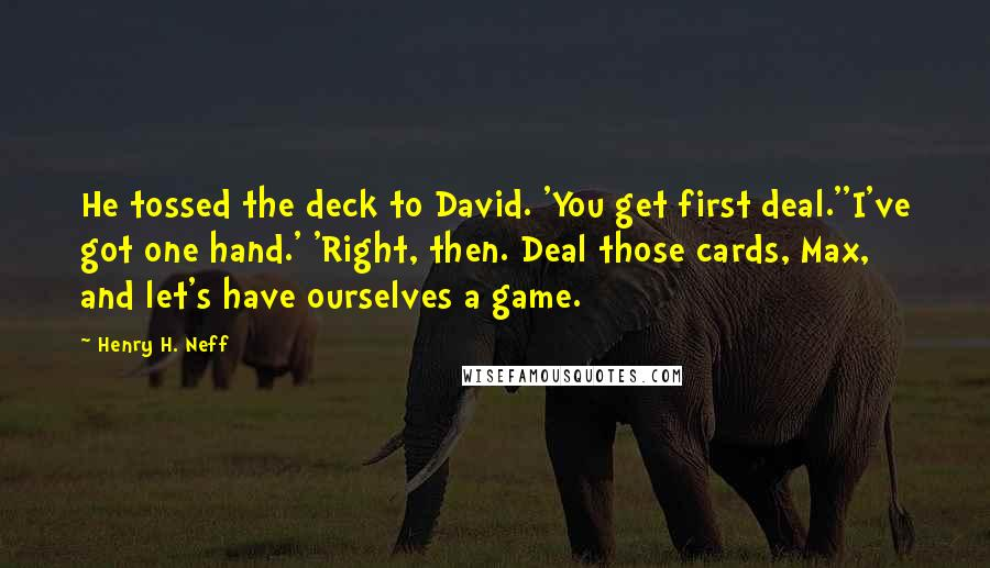 Henry H. Neff quotes: He tossed the deck to David. 'You get first deal.''I've got one hand.' 'Right, then. Deal those cards, Max, and let's have ourselves a game.