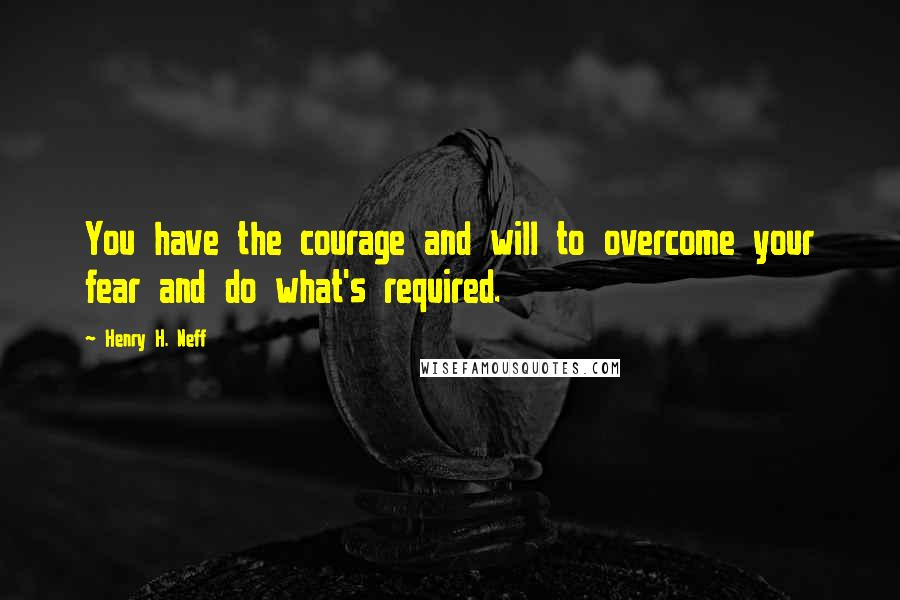 Henry H. Neff quotes: You have the courage and will to overcome your fear and do what's required.