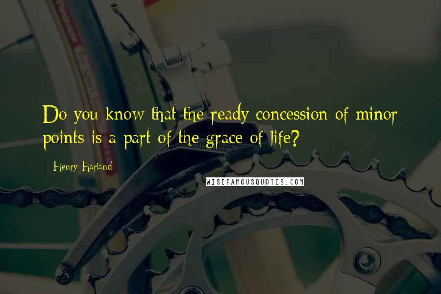 Henry Harland quotes: Do you know that the ready concession of minor points is a part of the grace of life?