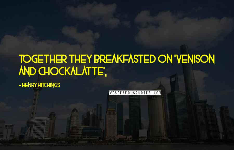 Henry Hitchings quotes: together they breakfasted on 'Venison and Chockalatte',