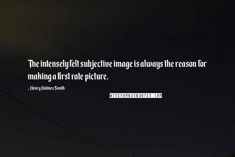 Henry Holmes Smith quotes: The intensely felt subjective image is always the reason for making a first rate picture.