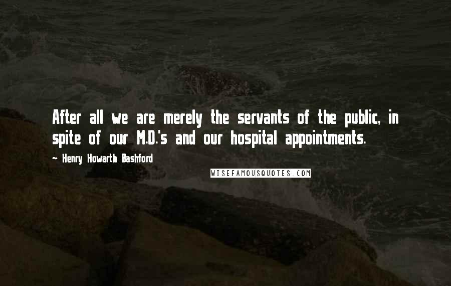 Henry Howarth Bashford quotes: After all we are merely the servants of the public, in spite of our M.D.'s and our hospital appointments.