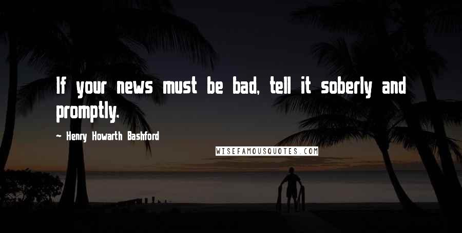 Henry Howarth Bashford quotes: If your news must be bad, tell it soberly and promptly.