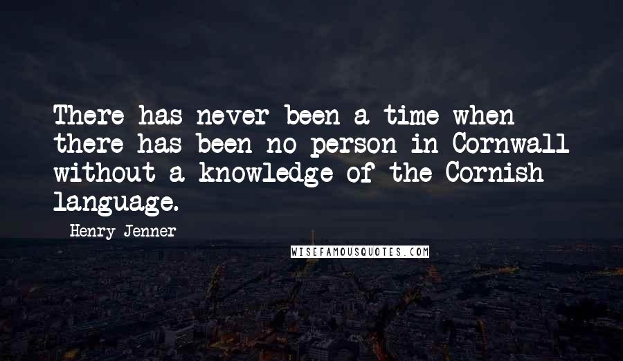 Henry Jenner quotes: There has never been a time when there has been no person in Cornwall without a knowledge of the Cornish language.
