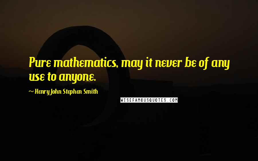 Henry John Stephen Smith quotes: Pure mathematics, may it never be of any use to anyone.